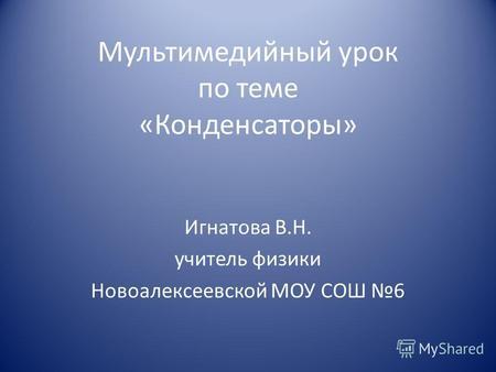 Мультимедийный урок по теме «Конденсаторы» Игнатова В.Н. учитель физики Новоалексеевской МОУ СОШ 6.