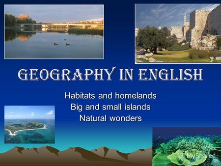 Geography in English Habitats and homelands Big and small islands Natural wonders.