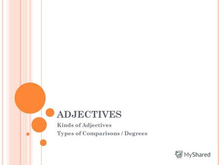 ADJECTIVES Kinds of Adjectives Types of Comparisons / Degrees.