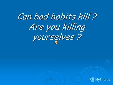 Can bad habits kill ? Are you killing yourselves ?
