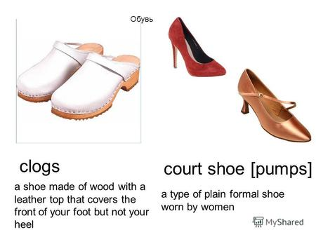 Clogs a shoe made of wood with a leather top that covers the front of your foot but not your heel a type of plain formal shoe worn by women court shoe.