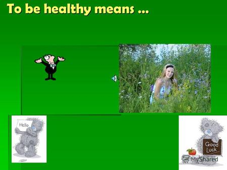 To be healthy means … To be healthy means … Good health is above wealth !