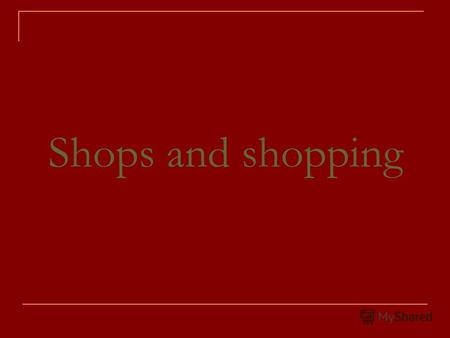Shops and shopping. When we want to buy something, we must go to the shop where it is sold.