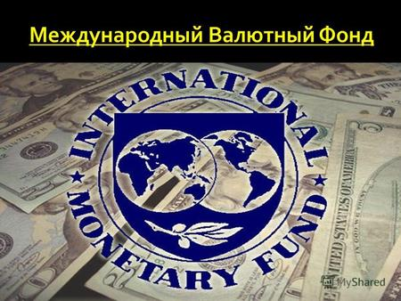 Международный валютный фонд (INTERNATIONAL MONETARY FUND, IMF, МВФ) специальное агентство Организации Объединенных Наций, учреждённое 185-мя государствами.