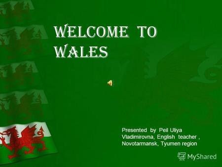 Welcome to Wales Presented by Peil Uliya Vladimirovna, English teacher, Novotarmansk, Tyumen region.