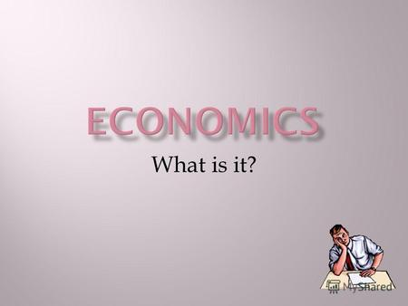 What is it?. The word economics or economy consists of two Greek words household and law. So, economics is the science of household management.