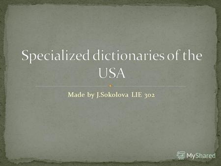 Made by J.Sokolova LIE 302. Specialized dictionary deals with lexical units only in relation to some of their characteristic features, i.e. only in relation.