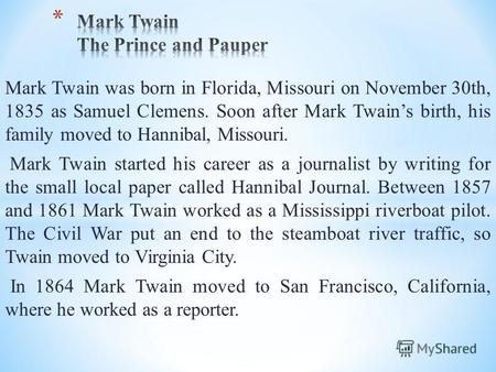 Mark Twain was born in Florida, Missouri on November 30th, 1835 as Samuel Clemens. Soon after Mark Twains birth, his family moved to Hannibal, Missouri.