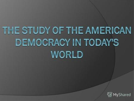 The Study of the American Democracy in Today's World To elicit the contradictions between the main principles of a democratic system and their modern.