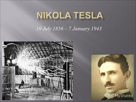 10 July 1856 – 7 January 1943. Tesla was born to Serbian parents in the Croatian village of Smiljan near Gospić, in the Lika region of the Austrian-Hungarian.