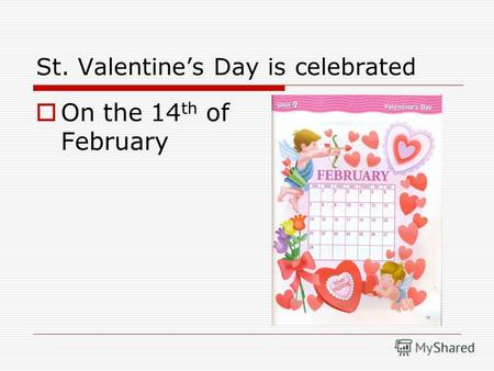 St. Valentines Day is celebrated On the 14 th of February.