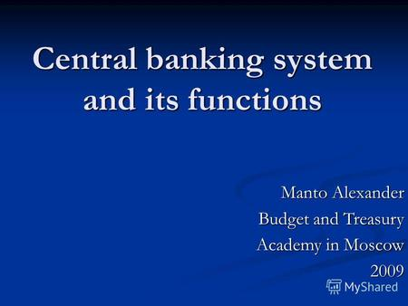 Central banking system and its functions Manto Alexander Budget and Treasury Academy in Moscow Academy in Moscow2009.