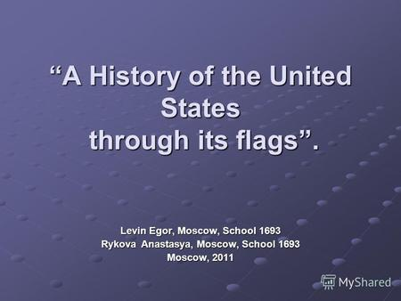A History of the United States through its flags. Levin Egor, Moscow, School 1693 Rykova Anastasya, Moscow, School 1693 Moscow, 2011.