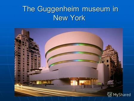 The Guggenheim museum in New York The Guggenheim museum in New York.