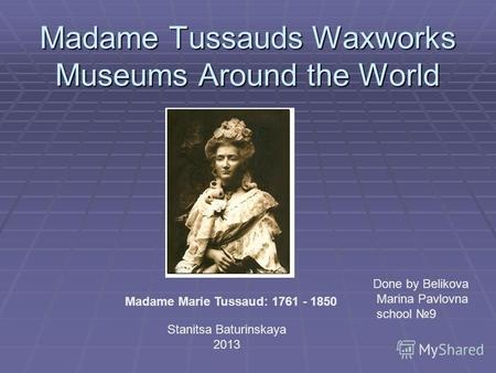 Madame Tussauds Waxworks Museums Around the World Madame Marie Tussaud: 1761 - 1850 Done by Belikova Marina Pavlovna school 9 Stanitsa Baturinskaya 2013.