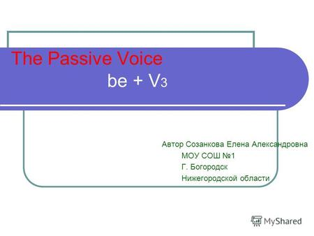 The Passive Voice be + V 3 Автор Созанкова Елена Александровна МОУ СОШ 1 Г. Богородск Нижегородской области.