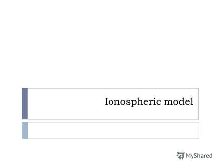 Ionospheric model. Introduction Because of the complicated nature of the ionosphere, there have been numerous approaches for ionospheric modeling. In.