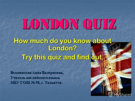 London Quiz How much do you know about London? Try this quiz and find out. Ведминская Анна Валериевна, Учитель английского языка, МБУ СОШ 58, г. Тольятти.