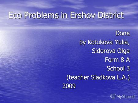 Eco Problems in Ershov District Done by Kotukova Yulia, Sidorova Olga Form 8 A School 3 (teacher Sladkova L.A.) 2009.