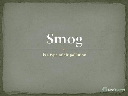Is a type of air pollution. Modern smog is a type of air pollution derived from vehicular emission from internal combustion engines and industrial fumes.