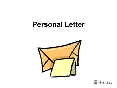 Personal Letter. YOUR ADDRESS DATE GREETING BODY SIGNATURE Steps Steps of writing any letter.