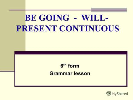 BE GOING - WILL- PRESENT CONTINUOUS 6 th form Grammar lesson.