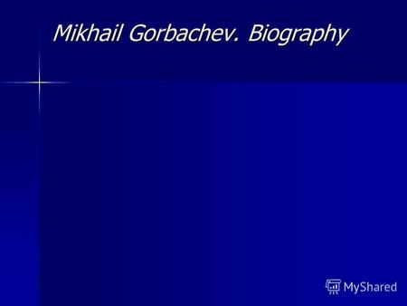 Mikhail Gorbachev. Biography Mikhail Gorbachev was born on March 2 1931 in Privolnoye, Stavropol territory in North Caucasus, to a peasant family in.