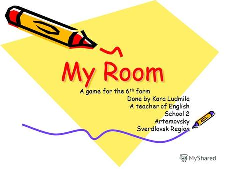 My Room A game for the 6 th form Done by Kara Ludmila A teacher of English School 2 Artemovsky Sverdlovsk Region.