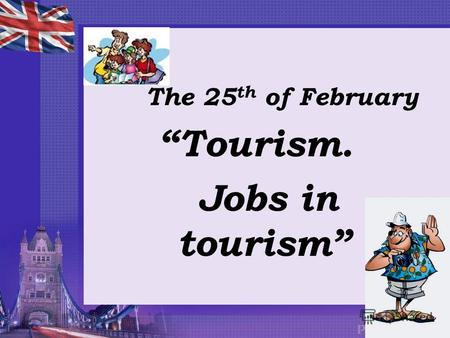 The 25 th of February Tourism. Jobs in tourism. Can you imagine an imaginary manager managing an imaginary tour? [m] [æ] [ ʤ ]