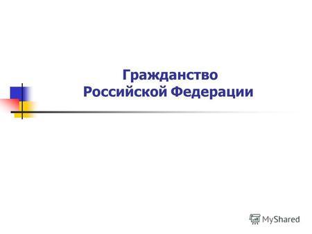 Презентация на тему Гражданство в Российской Федерации  Гражданство Российской Федерации План 1 Общее понятие гражданства РФ и его нормативно правовое