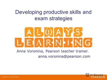 Developing productive skills and exam strategies Anna Voronina, Pearson teacher trainer. anna.voronina@pearson.com.