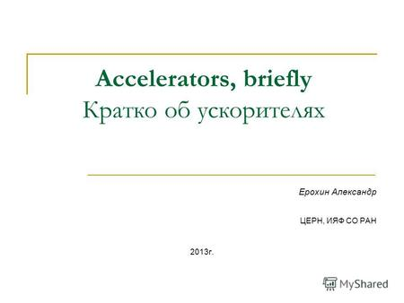 Accelerators, briefly Кратко об ускорителях Ерохин Александр ЦЕРН, ИЯФ СО РАН 2013г.
