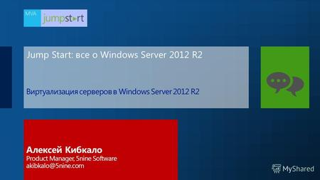 Jump Start: все о Windows Server 2012 R2 Алексей Кибкало Product Manager, 5nine Software akibkalo@5nine.com.