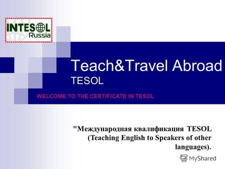 Teach&Travel Abroad TESOL Международная квалификация TESOL (Teaching English to Speakers of other languages). WELCOME TO THE CERTIFICATE IN TESOL.