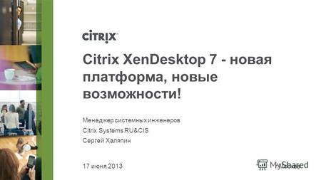 17 июня 2013г.Москва Citrix XenDesktop 7 - новая платформа, новые возможности! Менеджер системных инженеров Citrix Systems RU&CIS Сергей Халяпин.