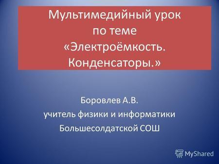 Мультимедийный урок по теме «Электроёмкость. Конденсаторы.» Боровлев А.В. учитель физики и информатики Большесолдатской СОШ.