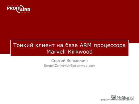2012 © Promwad Innovation Company Тонкий клиент на базе ARM процессора Marvell Kirkwood Сергей Зенькевич Sergei.Zenkevich@promwad.com.