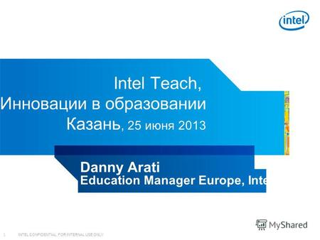 INTEL CONFIDENTIAL, FOR INTERNAL USE ONLY 1 Intel Teach, Инновации в образовании Казань, 25 июня 2013 Danny Arati Education Manager Europe, Intel.