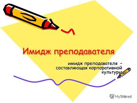 cf2bb8b85854 1 Имидж преподавателя имидж преподавателя – составляющая корпоративной  культуры.