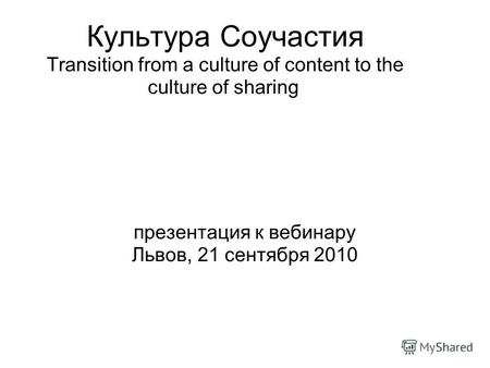 Культура Соучастия Transition from a culture of content to the culture of sharing презентация к вебинару Львов, 21 сентября 2010.