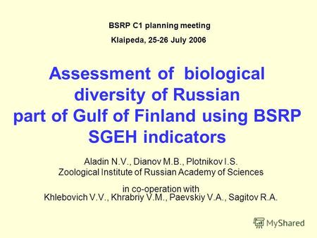 Assessment of biological diversity of Russian part of Gulf of Finland using BSRP SGEH indicators Aladin N.V., Dianov M.B., Plotnikov I.S. Zoological Institute.