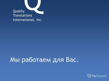 Мы работаем для Вас. Quality Translations International, Inc. Q.
