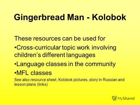 Gingerbread Man - Kolobok These resources can be used for Cross-curricular topic work involving childrens different languages Language classes in the community.