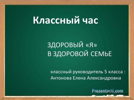 Классный час ЗДОРОВЫЙ «Я» В ЗДОРОВОЙ СЕМЬЕ классный руководитель 5 класса    Антонова Елена e20b46dd141