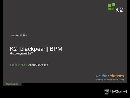 WWW.K2.COM PRESENTED BY: K2 [blackpearl] BPM Что создадите Вы? November 22, 2013 СЕРГЕЙ КОВАЛЕВ i-cube solutions we help you develop the future.