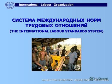 МУЦ МОТ/ТУРИН (INTERNATIONAL TRAINING CENTRE OF THE ILO/TURIN) СИСТЕМА МЕЖДУНАРОДНЫХ НОРМ ТРУДОВЫХ ОТНОШЕНИЙ (THE INTERNATIONAL LABOUR STANDARDS SYSTEM)