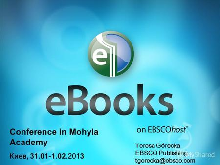 Conference in Mohyla Academy Киев, 31.01 - 1.02. 201 3 Teresa G ó recka EBSCO Publishing tgorecka@ebsco.com.