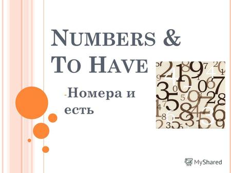 N UMBERS & T O H AVE - Номера и есть. N UMBERS 1 - 20 ( НОМЕРА ) 1 - one 2 - two 3 - three 4 - four 5 - five 6 - six 7 - seven 8 - eight 9 - nine 10 -