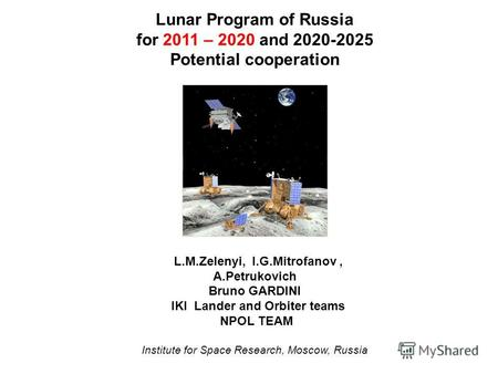 Lunar Program of Russia for 2011 – 2020 and 2020-2025 Potential cooperation L.M.Zelenyi, I.G.Mitrofanov, A.Petrukovich Bruno GARDINI IKI Lander and Orbiter.