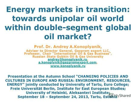 Energy markets in transition: towards unipolar oil world within double-segment global oil market? Prof. Dr. Andrey A.Konoplyanik, Adviser to Director General,